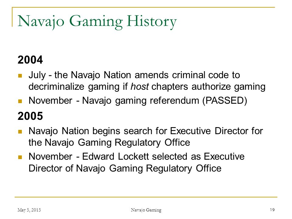 2004 July - the Navajo Nation amends criminal code to decriminalize gaming if host chapters authorize gaming November - Navajo gaming referendum (PASS