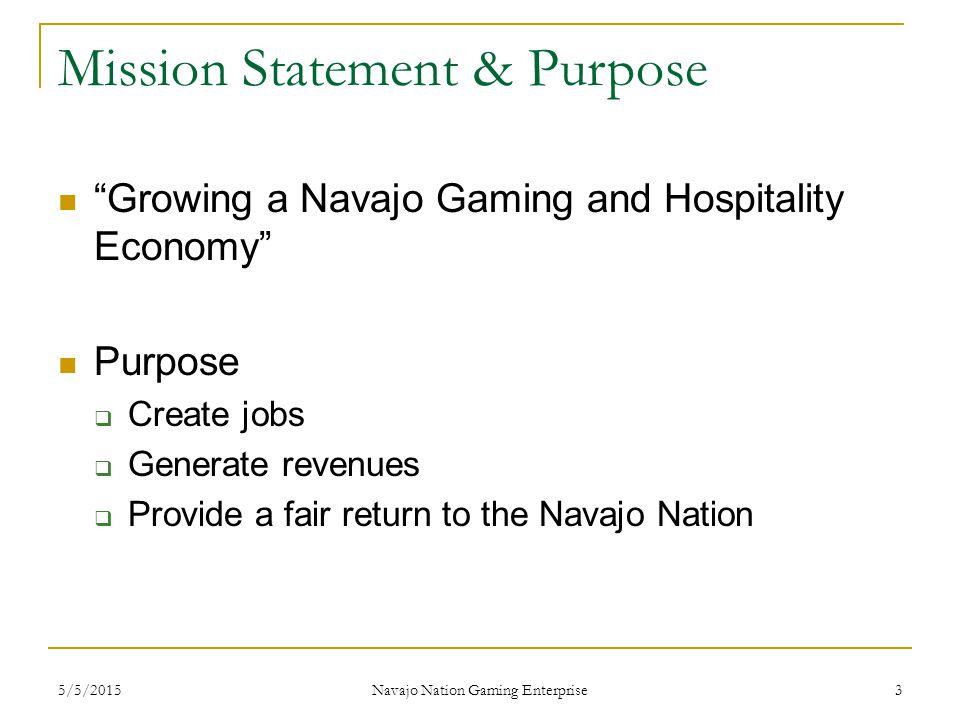 "Mission Statement & Purpose ""Growing a Navajo Gaming and Hospitality Economy"" Purpose  Create jobs  Generate revenues  Provide a fair return to the"