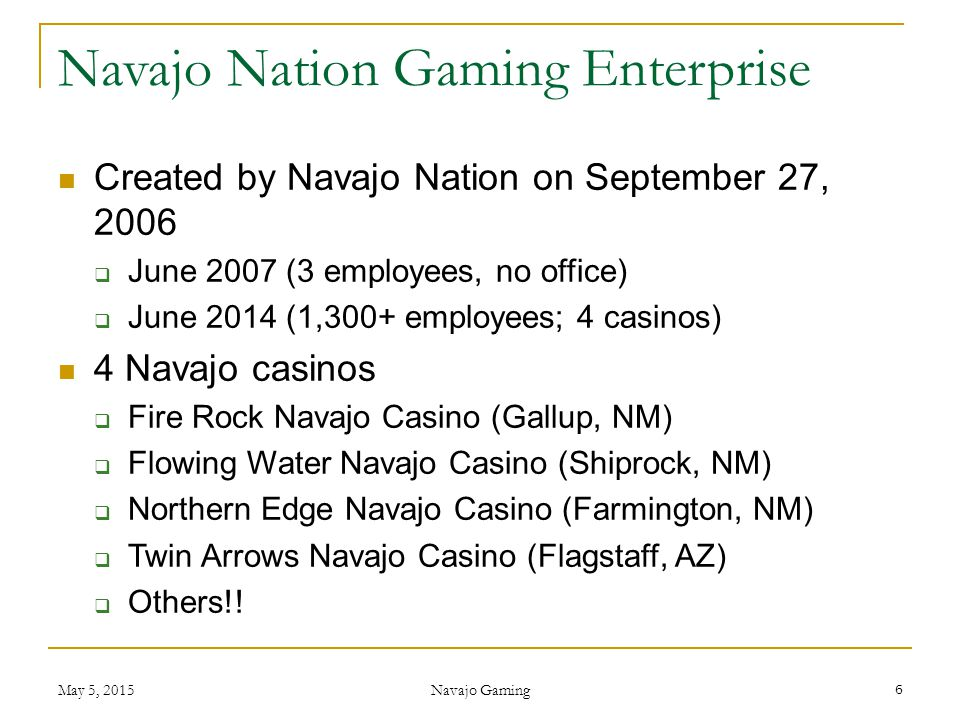 Created by Navajo Nation on September 27, 2006  June 2007 (3 employees, no office)  June 2014 (1,300+ employees; 4 casinos) 4 Navajo casinos  Fire
