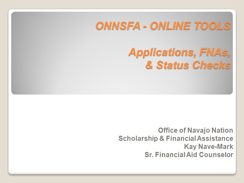 ONNSFA - ONLINE TOOLS Applications, FNAs, & Status Checks Office of Navajo Nation Scholarship & Financial Assistance Kay Nave-Mark Sr. Financial Aid C