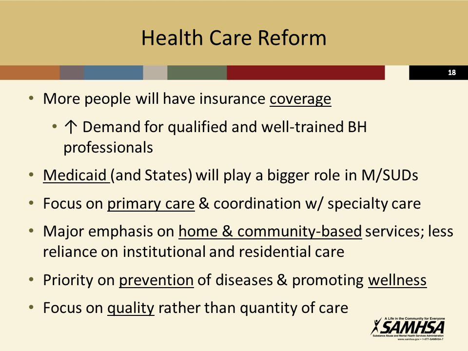 18 Health Care Reform More people will have insurance coverage ↑ Demand for qualified and well-trained BH professionals Medicaid (and States) will play a bigger role in M/SUDs Focus on primary care & coordination w/ specialty care Major emphasis on home & community-based services; less reliance on institutional and residential care Priority on prevention of diseases & promoting wellness Focus on quality rather than quantity of care 18