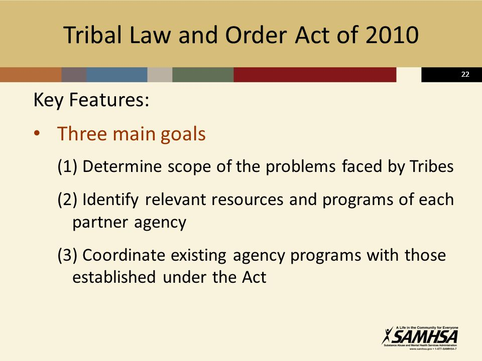 22 Tribal Law and Order Act of 2010 Key Features: Three main goals (1) Determine scope of the problems faced by Tribes (2) Identify relevant resources and programs of each partner agency (3) Coordinate existing agency programs with those established under the Act 22