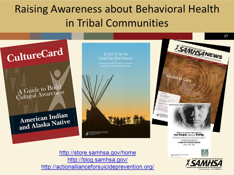 27 Raising Awareness about Behavioral Health in Tribal Communities http://store.samhsa.gov/home http://blog.samhsa.gov/ http://actionallianceforsuicideprevention.org/