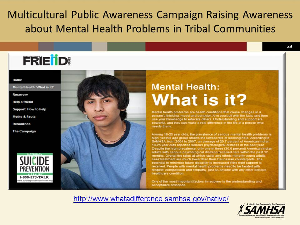 29 Multicultural Public Awareness Campaign Raising Awareness about Mental Health Problems in Tribal Communities 29 http://www.whatadifference.samhsa.gov/native/