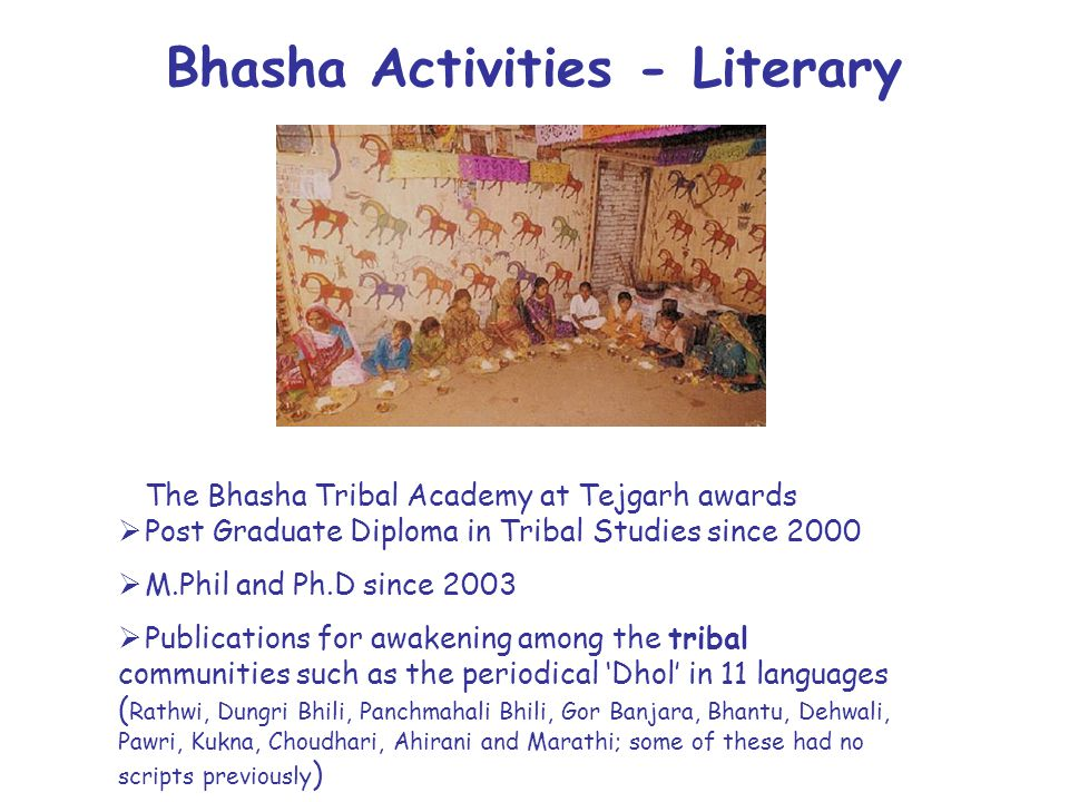Bhasha Activities - Literary The Bhasha Tribal Academy at Tejgarh awards  Post Graduate Diploma in Tribal Studies since 2000  M.Phil and Ph.D since 2003  Publications for awakening among the tribal communities such as the periodical 'Dhol' in 11 languages ( Rathwi, Dungri Bhili, Panchmahali Bhili, Gor Banjara, Bhantu, Dehwali, Pawri, Kukna, Choudhari, Ahirani and Marathi; some of these had no scripts previously )