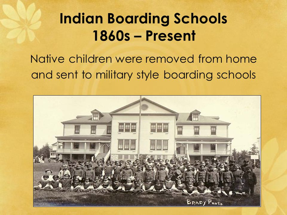 Indian Boarding Schools 1860s – Present Native children were removed from home and sent to military style boarding schools