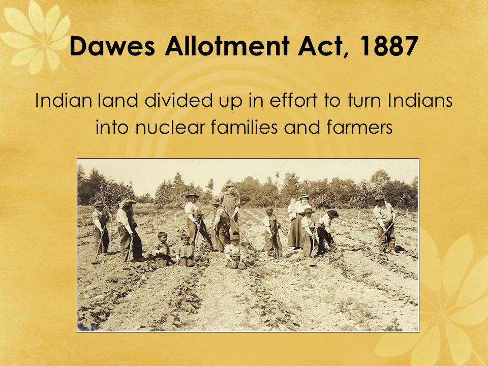 Dawes Allotment Act, 1887 Indian land divided up in effort to turn Indians into nuclear families and farmers