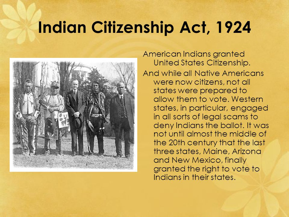 Indian Citizenship Act, 1924 American Indians granted United States Citizenship.