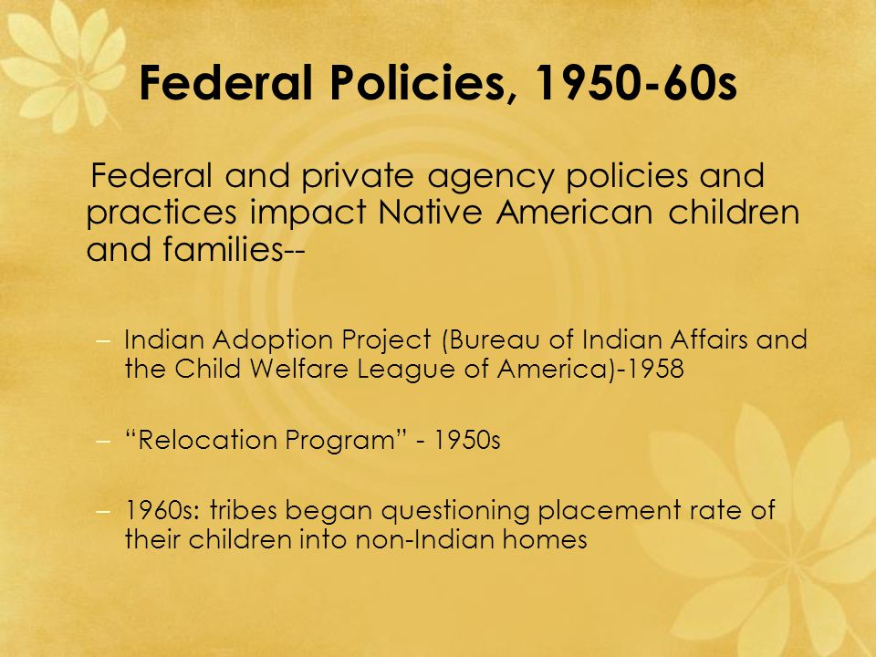 Federal Policies, 1950-60s Federal and private agency policies and practices impact Native American children and families-- –Indian Adoption Project (Bureau of Indian Affairs and the Child Welfare League of America)-1958 – Relocation Program - 1950s –1960s: tribes began questioning placement rate of their children into non-Indian homes