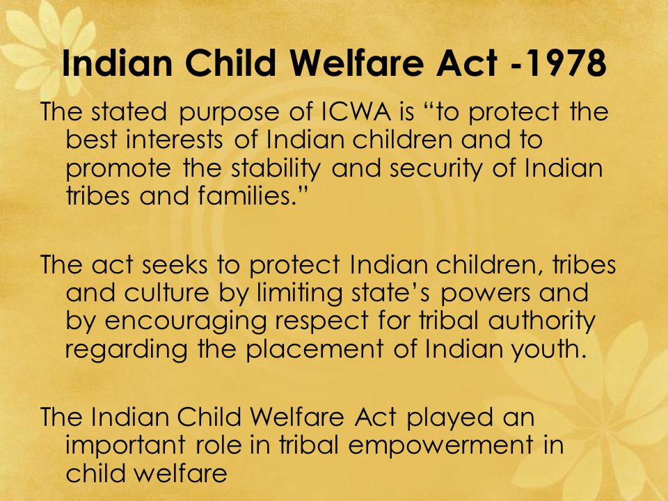 Indian Child Welfare Act -1978 The stated purpose of ICWA is to protect the best interests of Indian children and to promote the stability and security of Indian tribes and families. The act seeks to protect Indian children, tribes and culture by limiting state's powers and by encouraging respect for tribal authority regarding the placement of Indian youth.