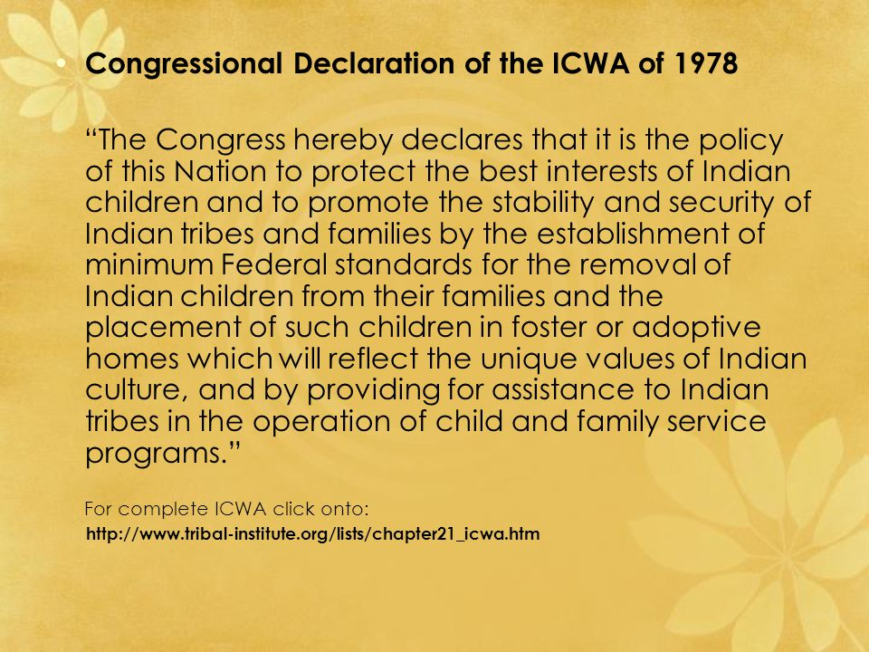 Congressional Declaration of the ICWA of 1978 The Congress hereby declares that it is the policy of this Nation to protect the best interests of Indian children and to promote the stability and security of Indian tribes and families by the establishment of minimum Federal standards for the removal of Indian children from their families and the placement of such children in foster or adoptive homes which will reflect the unique values of Indian culture, and by providing for assistance to Indian tribes in the operation of child and family service programs. For complete ICWA click onto: http://www.tribal-institute.org/lists/chapter21_icwa.htm