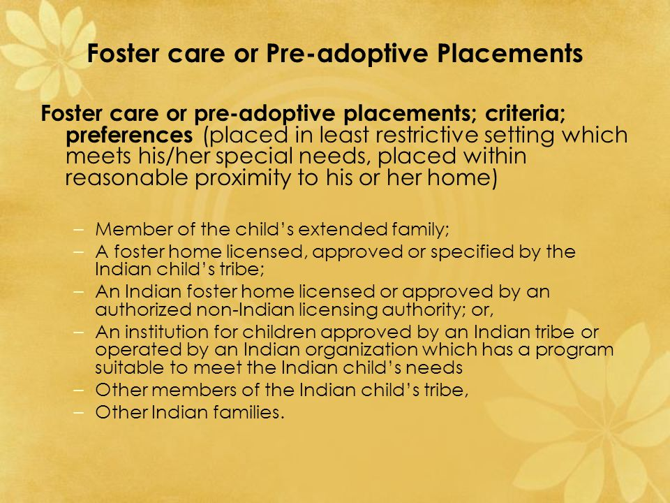 Foster care or Pre-adoptive Placements Foster care or pre-adoptive placements; criteria; preferences (placed in least restrictive setting which meets his/her special needs, placed within reasonable proximity to his or her home) –Member of the child's extended family; –A foster home licensed, approved or specified by the Indian child's tribe; –An Indian foster home licensed or approved by an authorized non-Indian licensing authority; or, –An institution for children approved by an Indian tribe or operated by an Indian organization which has a program suitable to meet the Indian child's needs –Other members of the Indian child's tribe, –Other Indian families.