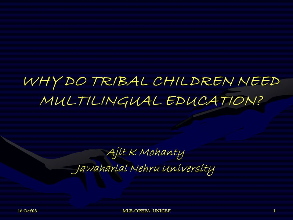16 Oct 08MLE-OPEPA_UNICEF1 WHY DO TRIBAL CHILDREN NEED MULTILINGUAL EDUCATION.