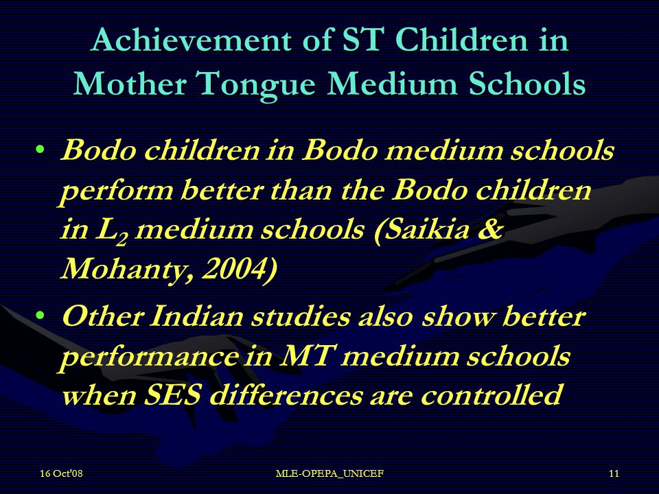 16 Oct 08MLE-OPEPA_UNICEF11 Achievement of ST Children in Mother Tongue Medium Schools Bodo children in Bodo medium schools perform better than the Bodo children in L 2 medium schools (Saikia & Mohanty, 2004) Other Indian studies also show better performance in MT medium schools when SES differences are controlled
