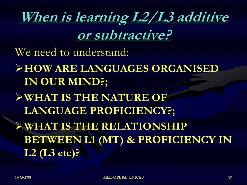 16 Oct'08MLE-OPEPA_UNICEF19 When is learning L2/L3 additive or subtractive? We need to understand:  HOW ARE LANGUAGES ORGANISED IN OUR MIND?;  WHAT