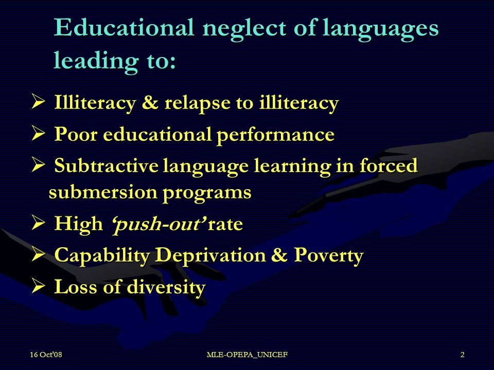16 Oct 08MLE-OPEPA_UNICEF2 Educational neglect of languages leading to: Educational neglect of languages leading to:  Illiteracy & relapse to illiteracy  Poor educational performance  Subtractive language learning in forced submersion programs  High 'push-out' rate  Capability Deprivation & Poverty  Loss of diversity