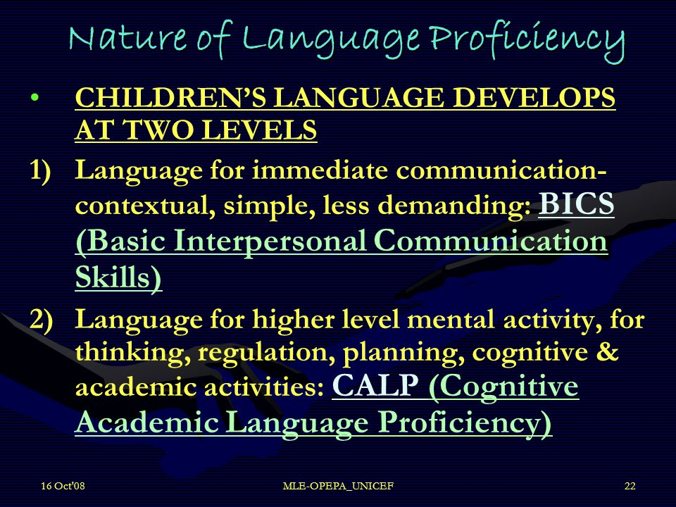 16 Oct 08MLE-OPEPA_UNICEF22 Nature of Language Proficiency CHILDREN'S LANGUAGE DEVELOPS AT TWO LEVELS 1) 1)Language for immediate communication- contextual, simple, less demanding: BICS (Basic Interpersonal Communication Skills) 2) 2)Language for higher level mental activity, for thinking, regulation, planning, cognitive & academic activities: CALP (Cognitive Academic Language Proficiency)