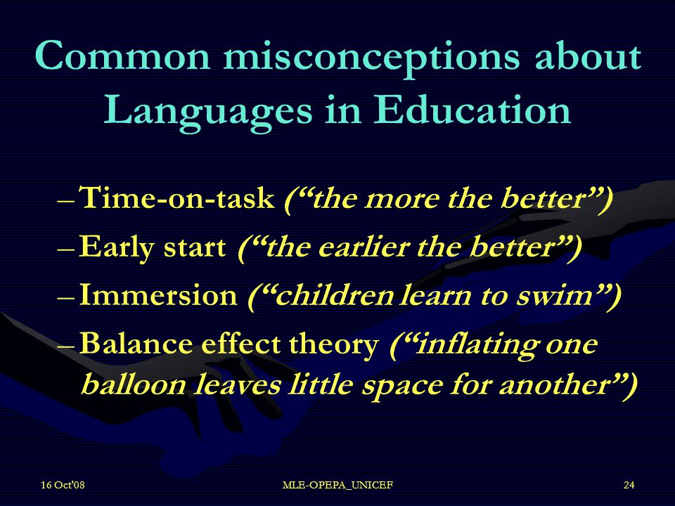 16 Oct 08MLE-OPEPA_UNICEF24 Common misconceptions about Languages in Education – –Time-on-task ( the more the better ) – –Early start ( the earlier the better ) – –Immersion ( children learn to swim ) – –Balance effect theory ( inflating one balloon leaves little space for another )
