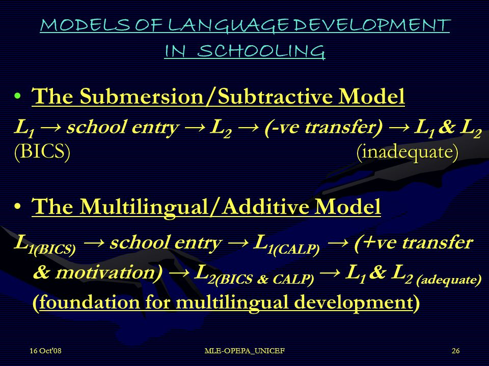 16 Oct 08MLE-OPEPA_UNICEF26 MODELS OF LANGUAGE DEVELOPMENT IN SCHOOLING The Submersion/Subtractive ModelThe Submersion/Subtractive Model L 1 → school entry → L 2 → (-ve transfer) → L 1 & L 2 (BICS)(inadequate) The Multilingual/Additive ModelThe Multilingual/Additive Model L 1(BICS) → school entry → L 1(CALP) → (+ve transfer & motivation) → L 2(BICS & CALP) → L 1 & L 2 (adequate) (foundation for multilingual development)