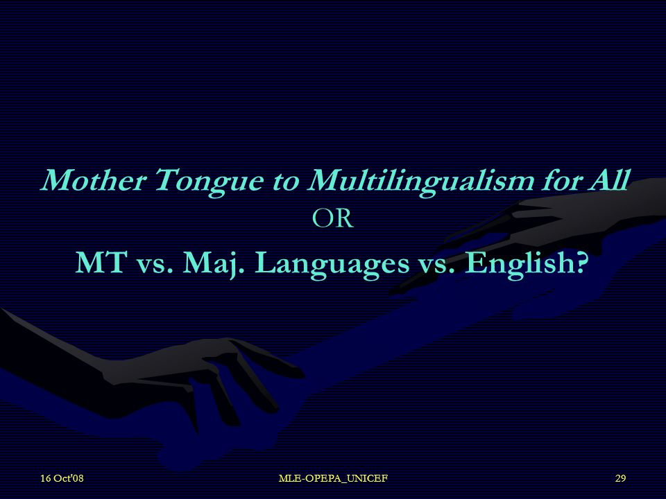 16 Oct'08MLE-OPEPA_UNICEF29 OR Mother Tongue to Multilingualism for All OR MT vs. Maj. Languages vs. English?