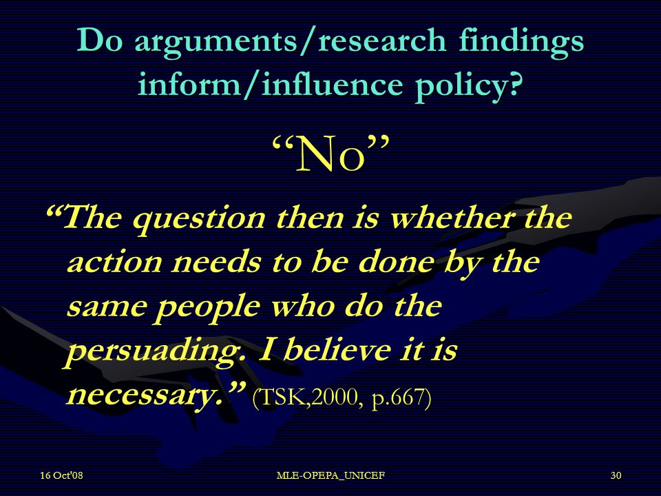 "16 Oct'08MLE-OPEPA_UNICEF30 Do arguments/research findings inform/influence policy? ""No"" (TSK,2000, p.667) ""The question then is whether the action ne"