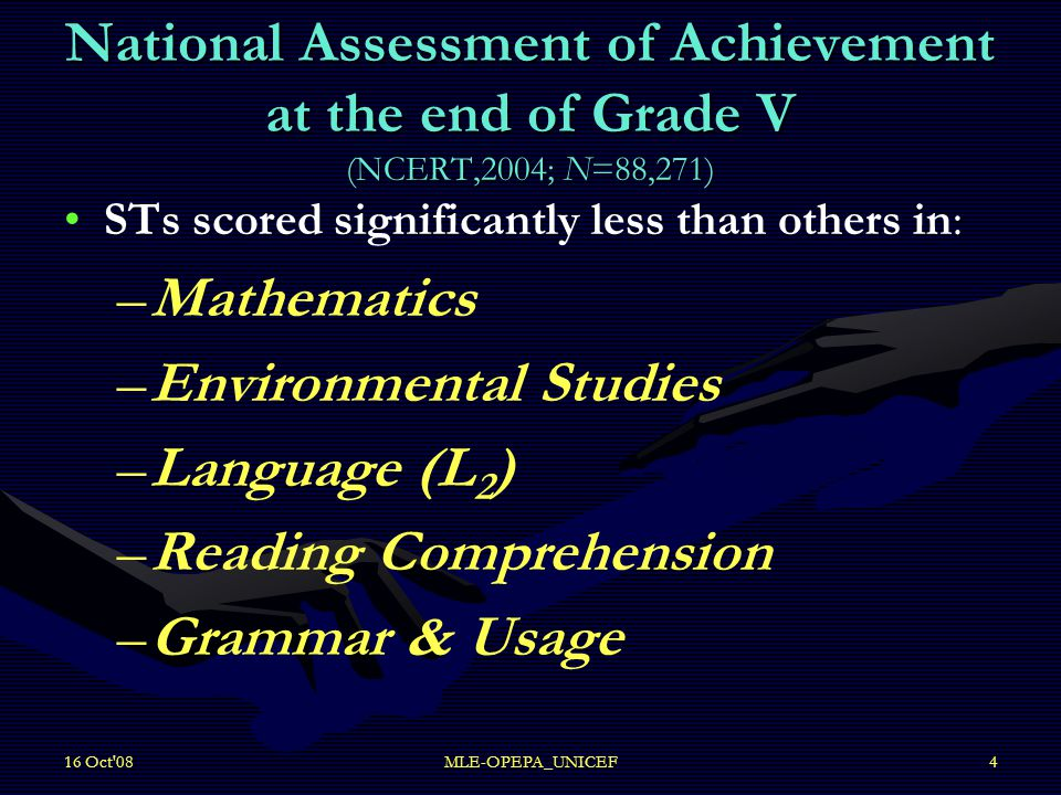 16 Oct 08MLE-OPEPA_UNICEF4 National Assessment of Achievement at the end of Grade V (NCERT,2004; N=88,271) :STs scored significantly less than others in: – –Mathematics – –Environmental Studies – –Language (L 2 ) – –Reading Comprehension – –Grammar & Usage