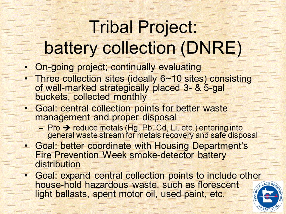 Tribal Project: battery collection (DNRE) On-going project; continually evaluating Three collection sites (ideally 6~10 sites) consisting of well-marked strategically placed 3- & 5-gal buckets, collected monthly Goal: central collection points for better waste management and proper disposal –Pro  reduce metals (Hg, Pb, Cd, Li, etc.) entering into general waste stream for metals recovery and safe disposal Goal: better coordinate with Housing Department's Fire Prevention Week smoke-detector battery distribution Goal: expand central collection points to include other house-hold hazardous waste, such as florescent light ballasts, spent motor oil, used paint, etc.