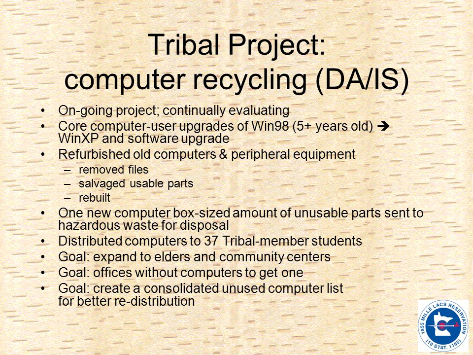 Tribal Project: computer recycling (DA/IS) On-going project; continually evaluating Core computer-user upgrades of Win98 (5+ years old)  WinXP and software upgrade Refurbished old computers & peripheral equipment –removed files –salvaged usable parts –rebuilt One new computer box-sized amount of unusable parts sent to hazardous waste for disposal Distributed computers to 37 Tribal-member students Goal: expand to elders and community centers Goal: offices without computers to get one Goal: create a consolidated unused computer list for better re-distribution