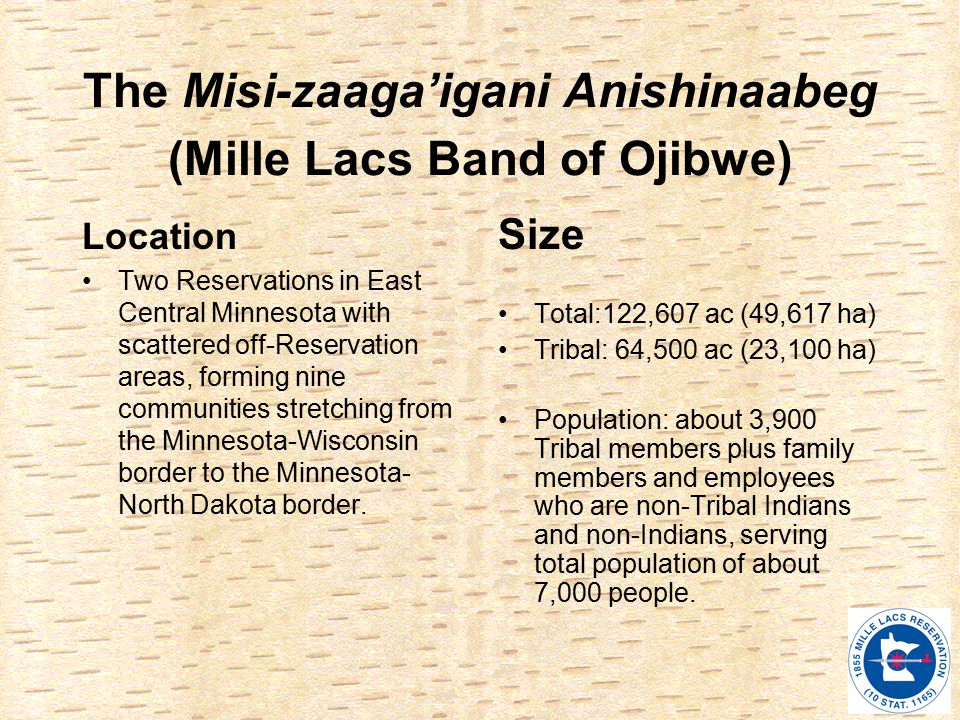 The Misi-zaaga'igani Anishinaabeg (Mille Lacs Band of Ojibwe) Location Two Reservations in East Central Minnesota with scattered off-Reservation areas, forming nine communities stretching from the Minnesota-Wisconsin border to the Minnesota- North Dakota border.