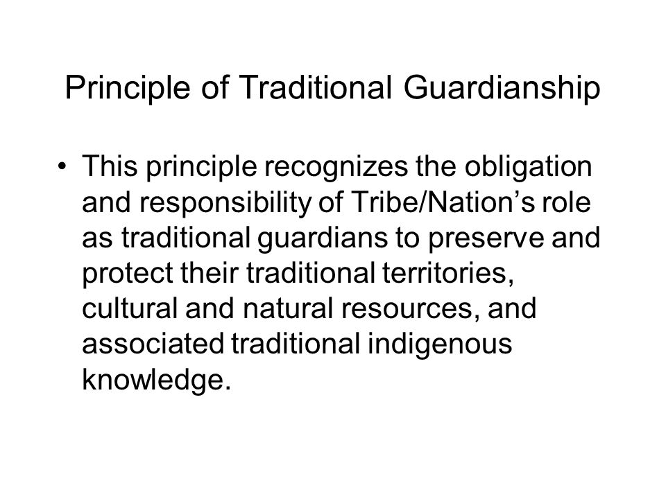 Principle of Traditional Guardianship This principle recognizes the obligation and responsibility of Tribe/Nation's role as traditional guardians to p