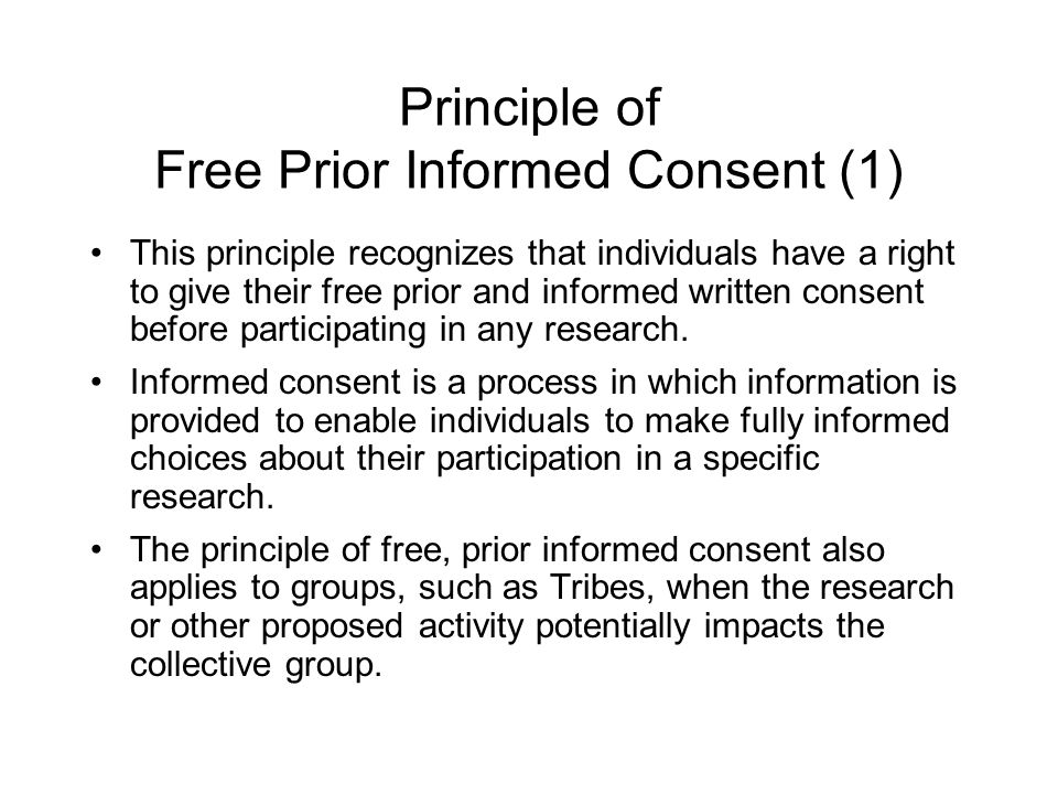 Principle of Free Prior Informed Consent (1) This principle recognizes that individuals have a right to give their free prior and informed written con