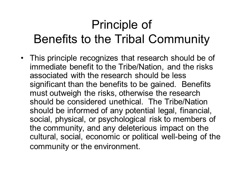 Principle of Benefits to the Tribal Community This principle recognizes that research should be of immediate benefit to the Tribe/Nation, and the risk