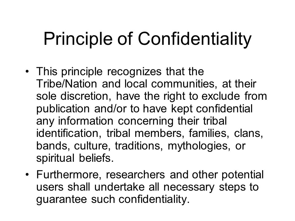 Principle of Confidentiality This principle recognizes that the Tribe/Nation and local communities, at their sole discretion, have the right to exclud