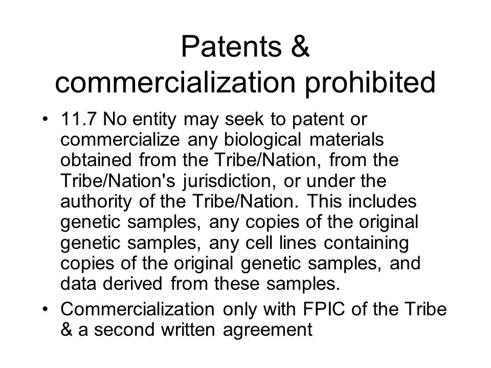 Patents & commercialization prohibited 11.7 No entity may seek to patent or commercialize any biological materials obtained from the Tribe/Nation, fro