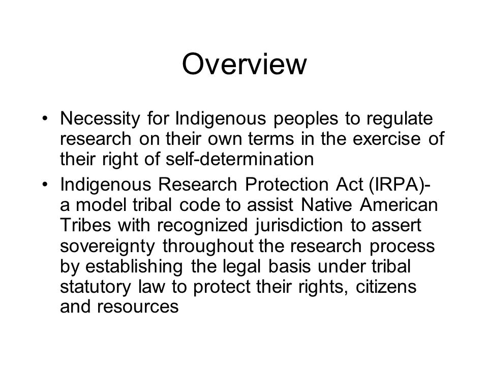 Overview Necessity for Indigenous peoples to regulate research on their own terms in the exercise of their right of self-determination Indigenous Rese
