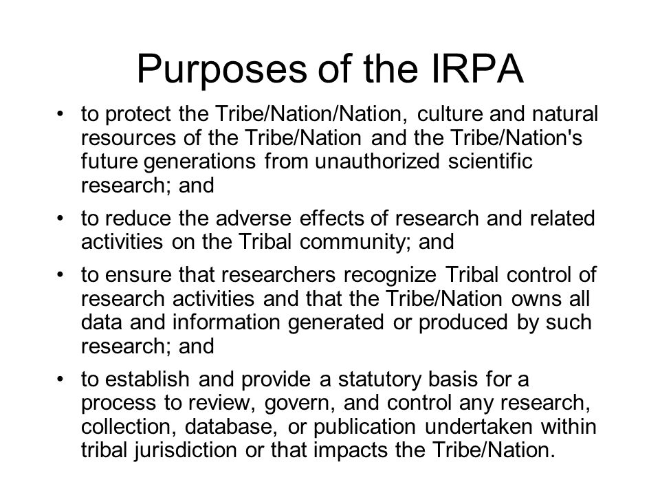 Indigenous Research Protection Act –Definitions –Establish Research Review Committee –Sets Guiding Principles –Research Proposals Requirements –Review Process –Research Agreements –Permits/agreement –Reservations and Termination –Prohibits Certain Conduct –Penalties –Jurisdiction