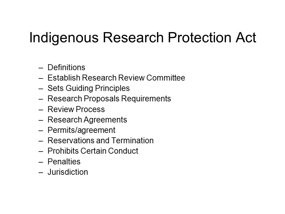 Indigenous Research Protection Act –Definitions –Establish Research Review Committee –Sets Guiding Principles –Research Proposals Requirements –Review