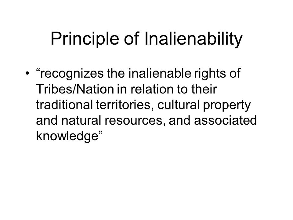 """Principle of Inalienability """"recognizes the inalienable rights of Tribes/Nation in relation to their traditional territories, cultural property and na"""