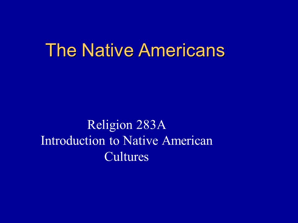 The Native Americans Religion 283A Introduction to Native American Cultures