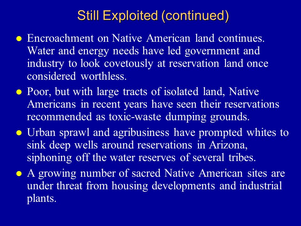 Still Exploited (continued) l Encroachment on Native American land continues.