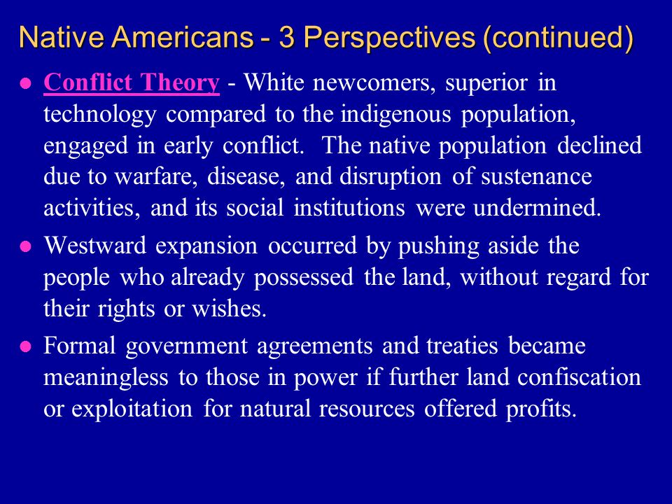 Native Americans - 3 Perspectives (continued) l Conflict Theory - White newcomers, superior in technology compared to the indigenous population, engaged in early conflict.