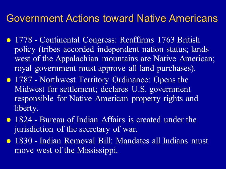 Government Actions toward Native Americans l 1778 - Continental Congress: Reaffirms 1763 British policy (tribes accorded independent nation status; lands west of the Appalachian mountains are Native American; royal government must approve all land purchases).