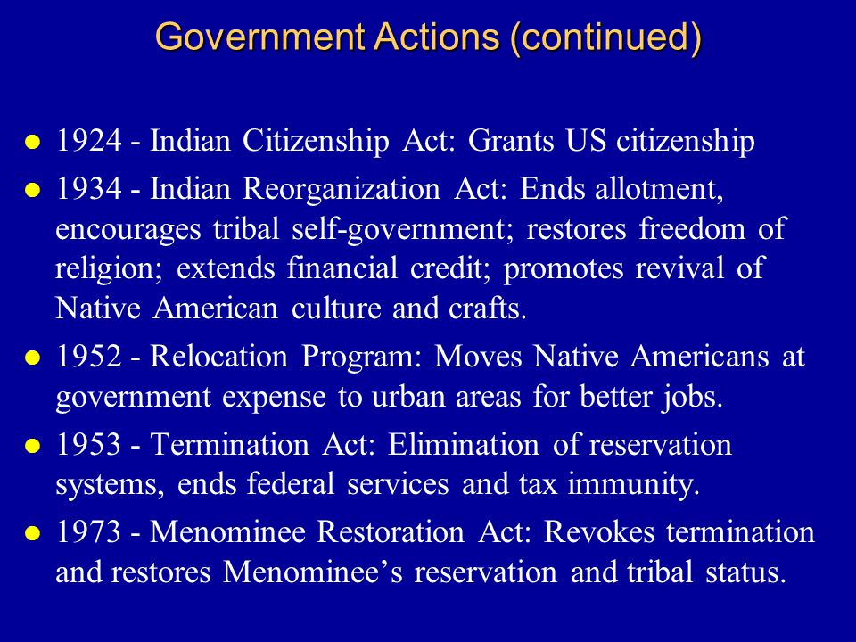 Government Actions (continued) l 1924 - Indian Citizenship Act: Grants US citizenship l 1934 - Indian Reorganization Act: Ends allotment, encourages tribal self-government; restores freedom of religion; extends financial credit; promotes revival of Native American culture and crafts.