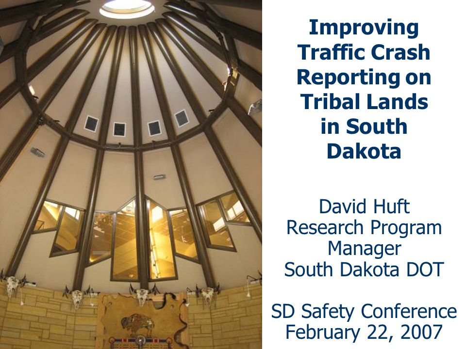 Improving Traffic Crash Reporting on Tribal Lands in South Dakota David Huft Research Program Manager South Dakota DOT SD Safety Conference February 22, 2007