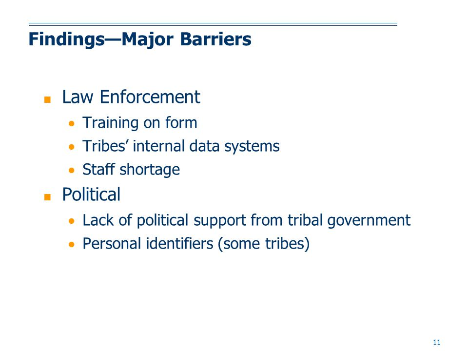 11 Findings—Major Barriers ■ Law Enforcement  Training on form  Tribes' internal data systems  Staff shortage ■ Political  Lack of political support from tribal government  Personal identifiers (some tribes)