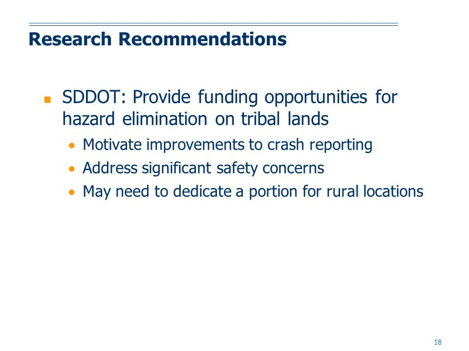 18 Research Recommendations ■ SDDOT: Provide funding opportunities for hazard elimination on tribal lands  Motivate improvements to crash reporting  Address significant safety concerns  May need to dedicate a portion for rural locations
