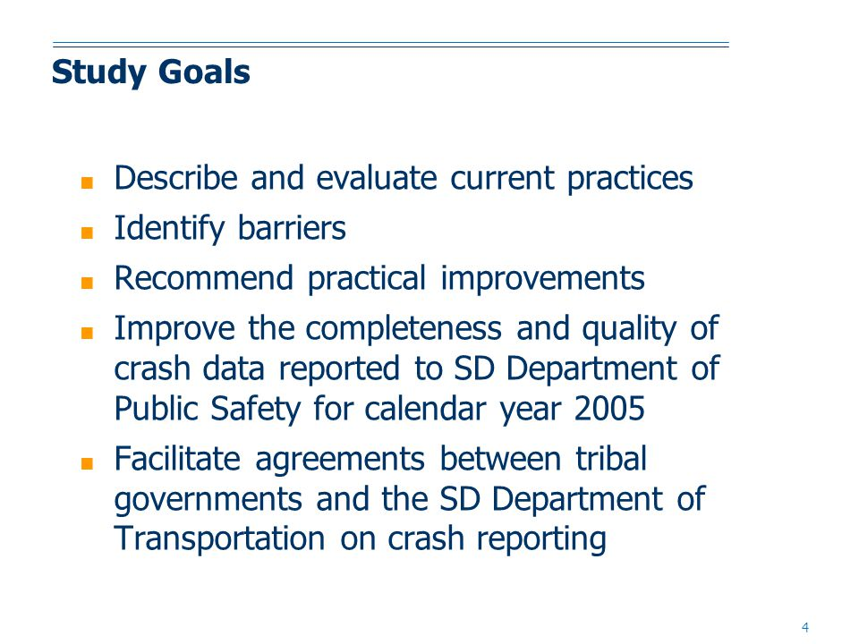 4 Study Goals ■ Describe and evaluate current practices ■ Identify barriers ■ Recommend practical improvements ■ Improve the completeness and quality of crash data reported to SD Department of Public Safety for calendar year 2005 ■ Facilitate agreements between tribal governments and the SD Department of Transportation on crash reporting
