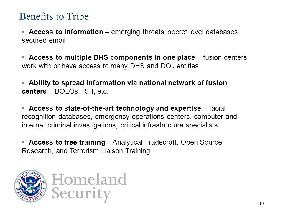 Benefits to Tribe 10  Access to information – emerging threats, secret level databases, secured email  Access to multiple DHS components in one place – fusion centers work with or have access to many DHS and DOJ entities  Ability to spread information via national network of fusion centers – BOLOs, RFI, etc.