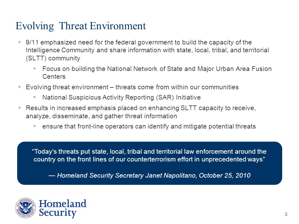 Presenter's Name June 17, 2003 Evolving Threat Environment  9/11 emphasized need for the federal government to build the capacity of the Intelligence Community and share information with state, local, tribal, and territorial (SLTT) community  Focus on building the National Network of State and Major Urban Area Fusion Centers  Evolving threat environment – threats come from within our communities  National Suspicious Activity Reporting (SAR) Initiative  Results in increased emphasis placed on enhancing SLTT capacity to receive, analyze, disseminate, and gather threat information  ensure that front-line operators can identify and mitigate potential threats 3 Today s threats put state, local, tribal and territorial law enforcement around the country on the front lines of our counterterrorism effort in unprecedented ways — Homeland Security Secretary Janet Napolitano, October 25, 2010