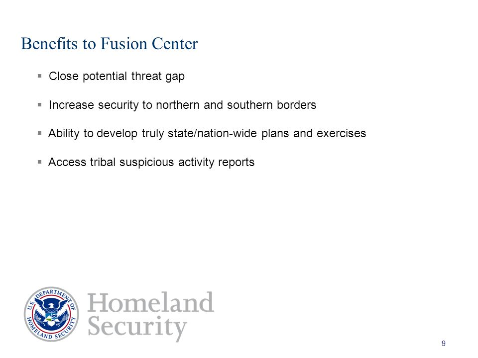 Benefits to Fusion Center 9  Close potential threat gap  Increase security to northern and southern borders  Ability to develop truly state/nation-wide plans and exercises  Access tribal suspicious activity reports